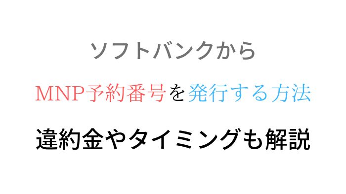 【完全解説】ソフトバンクからMNP(転出)予約番号を取得する方法【期限を確認しましょう】