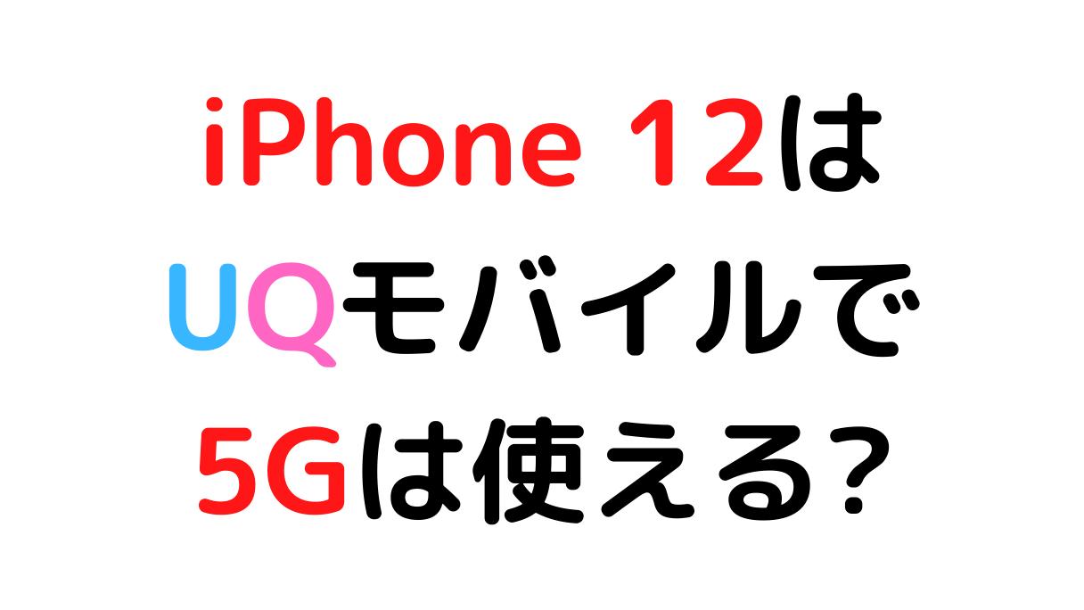 iPhone 12/mini/Pro/MaxをUQモバイルで使うと5G通信に対応してる?
